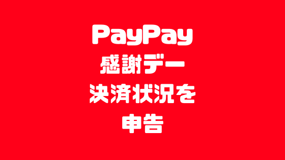 PayPay感謝デー決済状況を申告