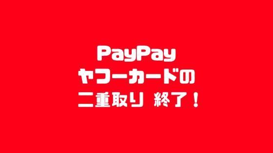 PayPayヤフーカードの二重取り終了!