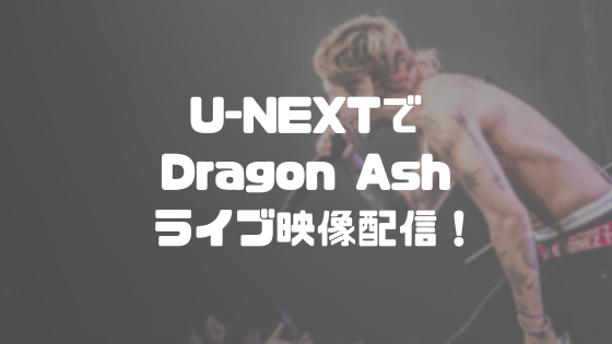 U-NEXTでDragon Ashのライブ映像配信!