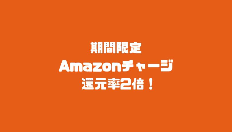 期間限定 Amazonチャージ還元率2倍!