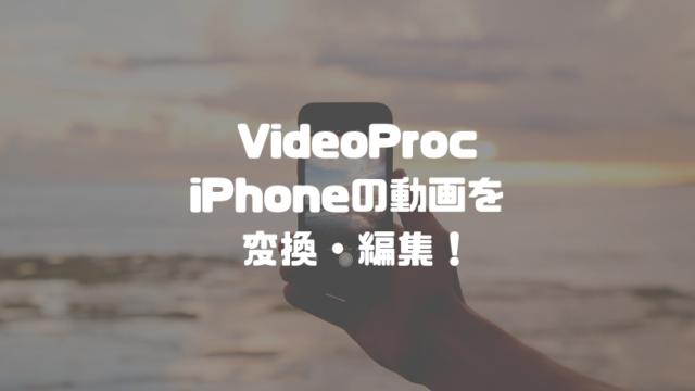 VideoProcでiPhoneで撮影した動画を変換・編集