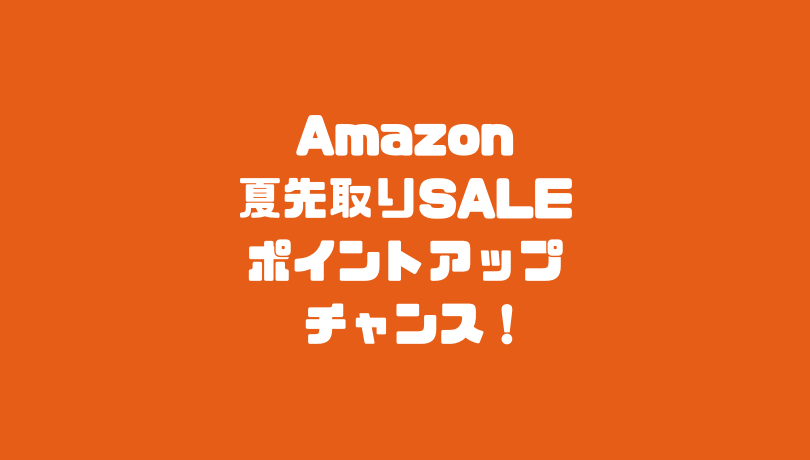 Amazon夏先取りセール ポイントアップチャンス!