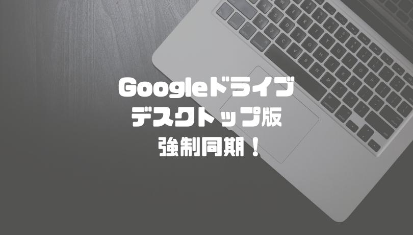 Googleドライブデスクトップ版を強制同期!