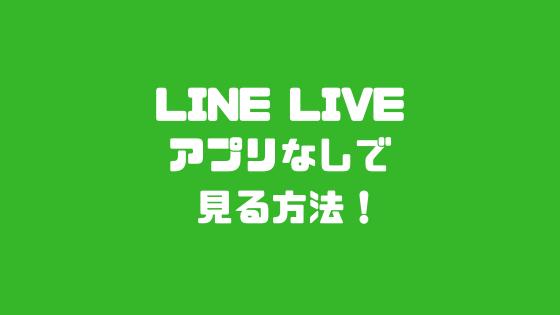 LINE LIVEアプリなしで見る方法